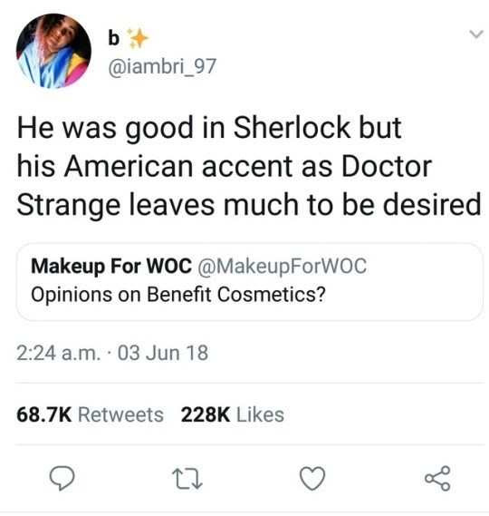 Text - b @iambri_97 He was good in Sherlock but his American accent as Doctor Strange leaves much to be desired Makeup For WOC @MakeupForWOC Opinions on Benefit Cosmetics? 2:24 a.m. 03 Jun 18 68.7K Retweets 228K Likes