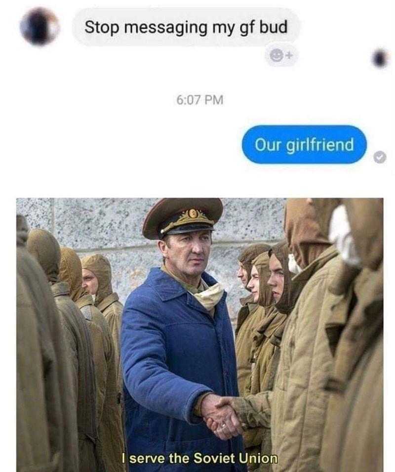 Headgear - Stop messaging my gf bud 6:07 PM Our girlfriend I serve the Soviet Union