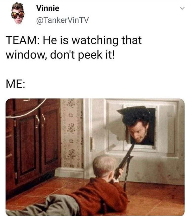 Text - Vinnie @TankerVinTV TEAM: He is watching that window, don't peek it! МЕ: