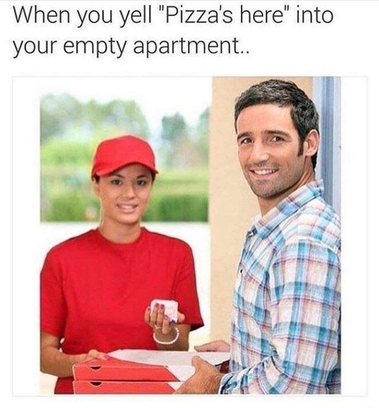 """Product - When you yell """"Pizza's here"""" into your empty apartment.."""