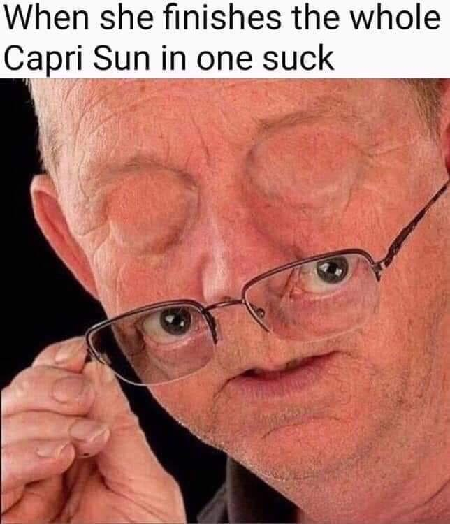 Face - When she finishes the whole Capri Sun in one suck