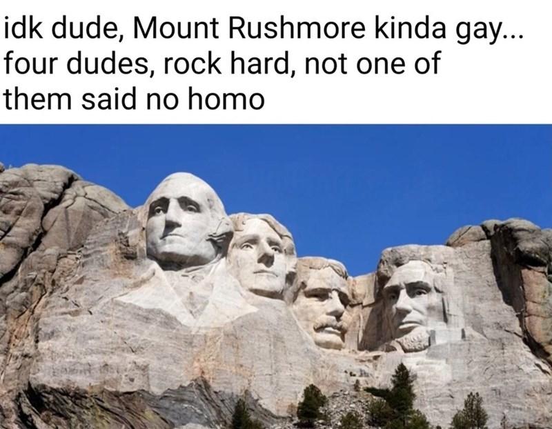 Landmark - idk dude, Mount Rushmore kinda gay... four dudes, rock hard, not one of them said no homo