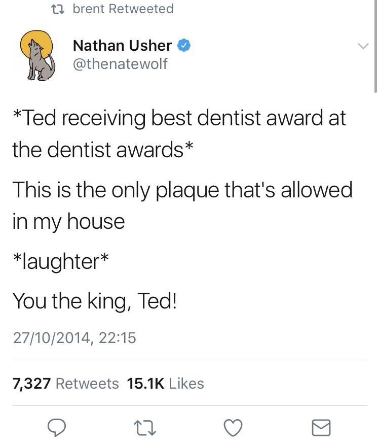 Text - t brent Retweeted Nathan Usher @thenatewolf *Ted receiving best dentist award at the dentist awards* This is the only plaque that's allowed in my house *laughter* You the king, Ted! 27/10/2014, 22:15 7,327 Retweets 15.1K Likes