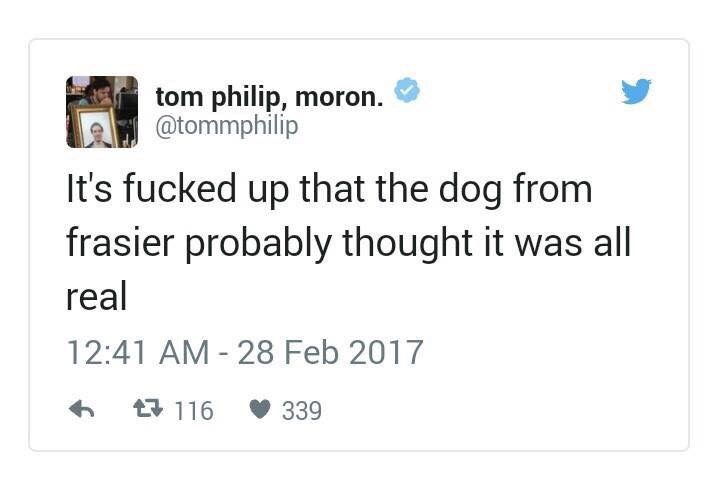 Text - tom philip, moron @tommphilip It's fucked up that the dog from frasier probably thought it was all real 12:41 AM 28 Feb 2017 t116 339