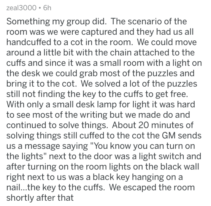 Text - zeal3000 6h Something my group did. The scenario of the room was we were captured and they had us all handcuffed to a cot in the room. We could move around a little bit with the chain attached to the cuffs and since it was a small room with a light on the desk we could grab most of the puzzles and bring it to the cot. We solved a lot of the puzzles still not finding the key to the cuffs to get free. With only a small desk lamp for light it was hard to see most of the writing but we made d