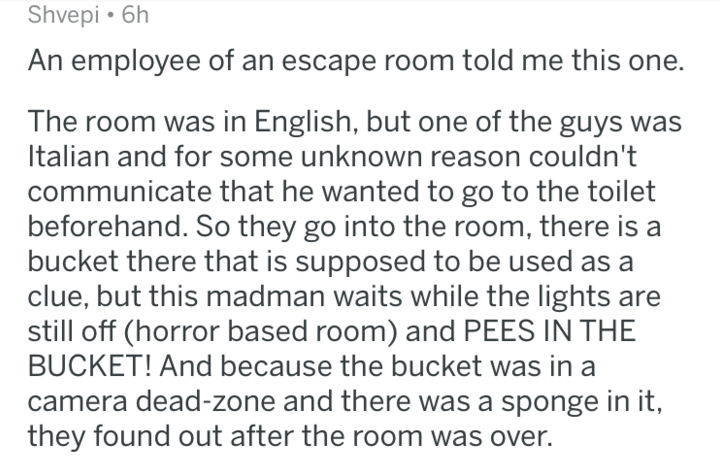 Text - Shvepi 6h An employee of an escape room told me this one. The room was in English, but one of the guys was Italian and for some unknown reason couldn't communicate that he wanted to go to the toilet beforehand. So they go into the room, there is bucket there that is supposed to be used as a clue, but this madman waits while the lights are still off (horror based room) and PEES IN THE BUCKET! And because the bucket was in a camera dead-zone and there was a sponge in it, they found out afte