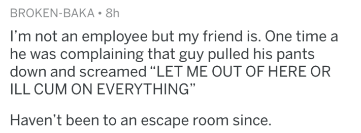 """Text - BROKEN-BAKA 8h I'm not an employee but my friend is. One time a he was complaining that guy pulled his pants down and screamed """"LET ME OUT OF HERE OR ILL CUM ON EVERYTHING"""" Haven't been to an escape room since."""