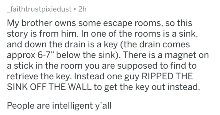 """Text - faithtrustpixiedust 2h My brother owns some escape rooms, so this story is from him. In one of the rooms is a sink, and down the drain is a key (the drain comes approx 6-7"""" below the sink). There is a magnet on a stick in the room you are supposed to find to retrieve the key. Instead one guy RIPPED THE SINK OFF THE WALL to get the key out instead. People are intelligent y'all"""