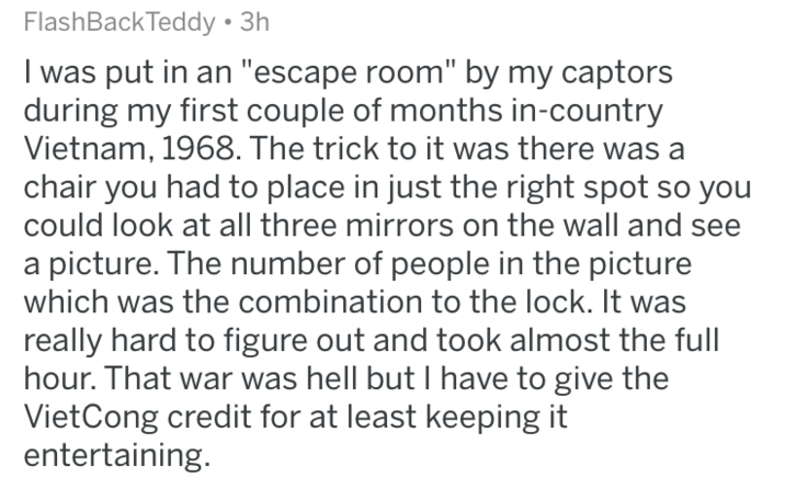 """Text - FlashBackTeddy 3h I was put in an """"escape room"""" by my captors during my first couple of months in-country Vietnam, 1968.The trick to it was there was a chair you had to place in just the right spot so you could look at all three mirrors on the wall and see picture. The number of people in the picture which was the combination to the lock. It was really hard to figure out and took almost the full hour. That war was hell but I have to give the VietCong credit for at least keeping it enterta"""