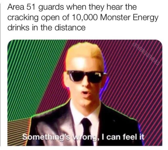 Eyewear - Area 51 guards when they hear the cracking open of 10,000 Monster Energy drinks in the distance CTEBREA THEVES Something's Wong, I can feel it