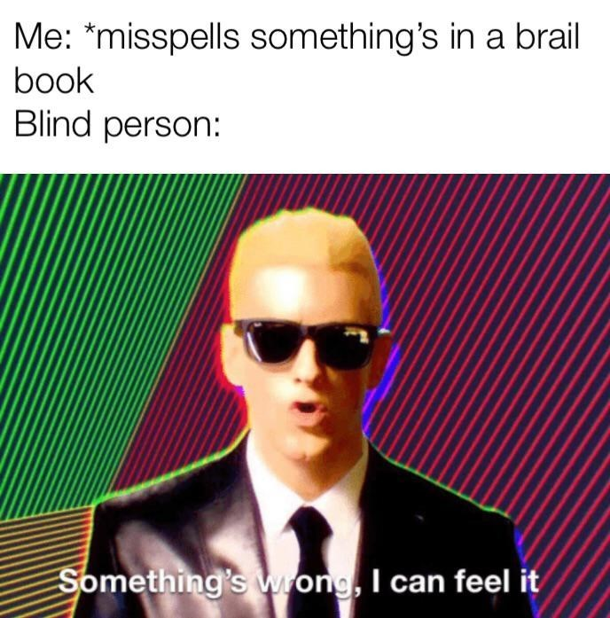 Eyewear - Me: *misspells something's in a brail book Blind person: Something's wong, I can feel it