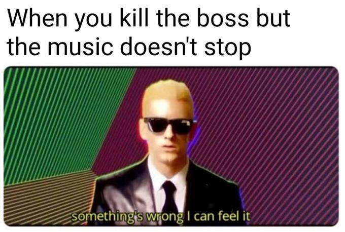 Eyewear - When you kill the boss but the music doesn't stop Something's wrong I can feel