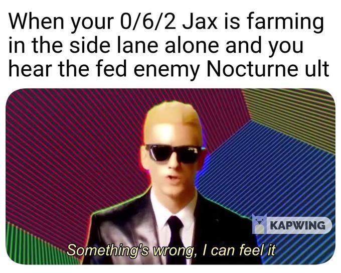 Eyewear - When your 0/6/2 Jax is farming in the side lane alone and you hear the fed enemy Nocturne ult KAPWING Something's wrong, I can feel it