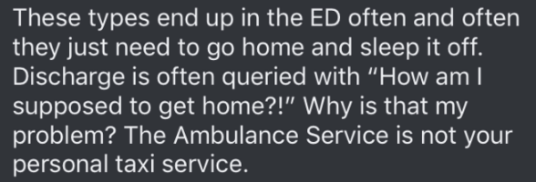 "Text - These types end up in the ED often and often they just need to go home and sleep it off. Discharge is often queried with ""How am I supposed to get home?!"" Why is that my problem? The Ambulance Service is not your personal taxi service."