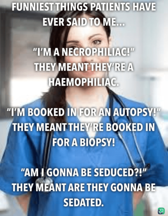 "Text - FUNNIEST THINGS PATIENTS HAVE EVER SAID TO M... ""I'MA NECROPHILIAC! THEY MEANT THEYRE A HAEMOPHILIAC ""I'M BOOKED IN FOR AN AUTOPSY!"" THEY MEANT THEYRE BOOKED IN FOR A BIOPSY! ""AM I GONNA BE SEDUCED?! THEY MEANT ARE THEY GONNA BE SEDATED."