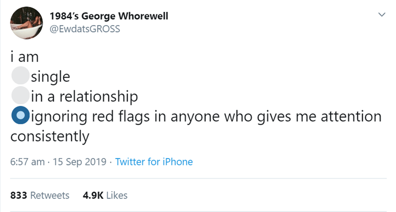 Text - 1984's George Whorewell @EwdatsGROSS i am single in a relationship Oignoring red flags in anyone who gives me attention consistently 6:57 am 15 Sep 2019 Twitter for iPhone 4.9K Likes 833 Retweets >
