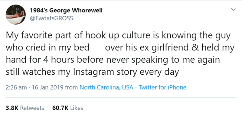 Text - 1984's George Whorewell @EwdatsGROSS My favorite part of hook up culture is knowing the guy who cried in my bed hand for 4 hours before never speaking to me again still watches my Instagram story every day over his ex girlfriend & held my 2:26 am 16 Jan 2019 from North Carolina, USA Twitter for iPhone 60.7K Likes 3.8K Retweets