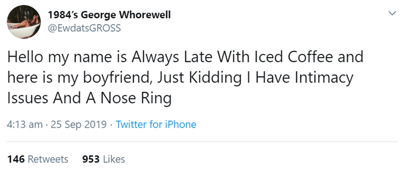 Text - 1984's George Whorewell @EwdatsGROSS Hello my name is Always Late With Iced Coffee and here is my boyfriend, Just Kidding Have Intimacy Issues And A Nose Ring 4:13 am 25 Sep 2019 Twitter for iPhone 953 Likes 146 Retweets