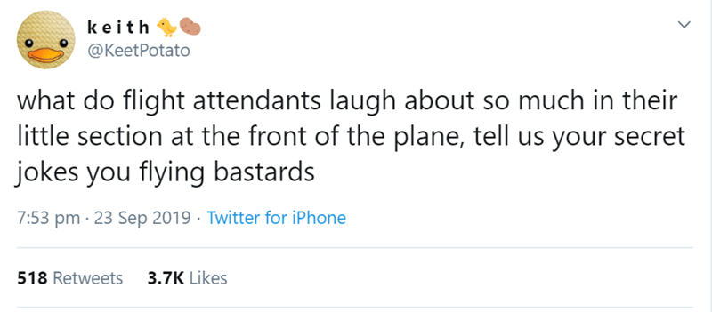 Text - keith @KeetPotato what do flight attendants laugh about so much in their little section at the front of the plane, tell us your secret jokes you flying bastards 7:53 pm 23 Sep 2019 Twitter for iPhone 518 Retweets 3.7K Likes