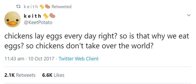 Text - t keith Retweeted keith @KeetPotato chickens lay eggs every day right? so is that why we eat eggs? so chickens don't take over the world? 11:43 am 10 Oct 2017 Twitter Web Client 6.6K Likes 2.1K Retweets