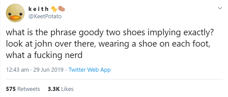 Text - keith @KeetPotato what is the phrase goody two shoes implying exactly? look at john over there, wearing a shoe on each foot, what a fucking nerd 12:43 am 29 Jun 2019 Twitter Web App 3.3K Likes 575 Retweets