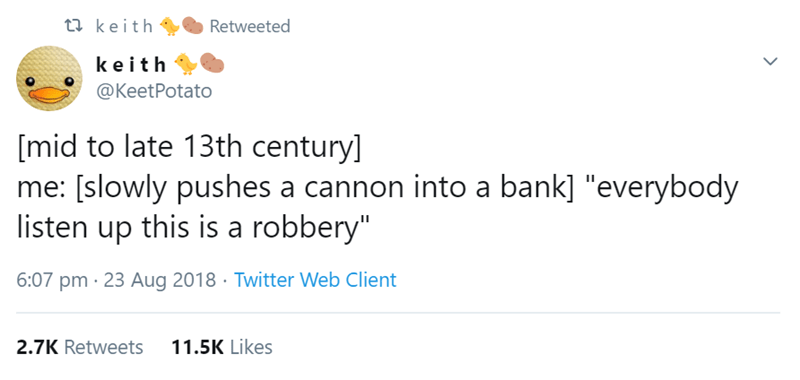 "Text - t keith Retweeted keith @KeetPotato [mid to late 13th century] me: [slowly pushes a cannon into a bank] ""everybody listen up this is a robbery"" 6:07 pm 23 Aug 2018 Twitter Web Client 11.5K Likes 2.7K Retweets"
