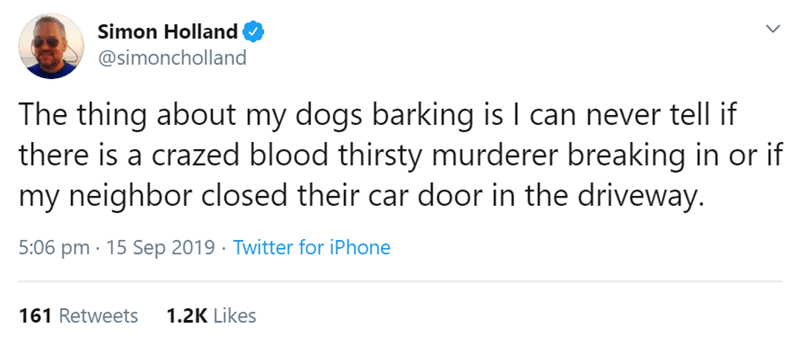 Text - Simon Holland @simoncholland The thing about my dogs barking is I can never tell if there is a crazed blood thirsty murderer breaking in or if my neighbor closed their car door in the driveway. 5:06 pm 15 Sep 2019 Twitter for iPhone 1.2K Likes 161 Retweets