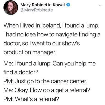 Text - Mary Robinette Kowal @MaryRobinette When I lived in Iceland, I found a lump. Ihad no idea how to navigate findinga doctor, so I went to our show's production manager. Me: I found a lump. Can you help me find a doctor? PM: Just go to the cancer center. Me: Okay. How do a get a referral? PM: What's a referral?