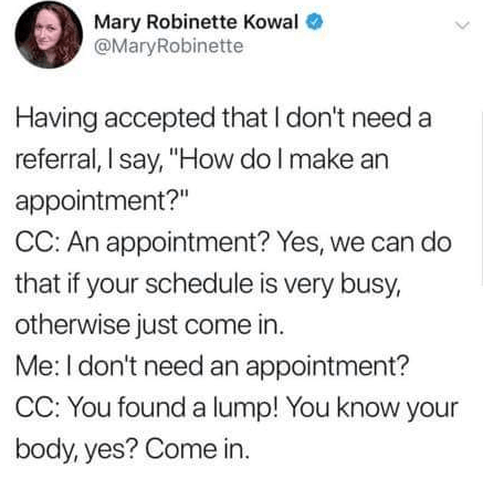 """Text - Mary Robinette Kowal @MaryRobinette Having accepted that I don't need a referral, I say, """"How do I make an appointment?"""" CC: An appointment? Yes, we can do that if your schedule is very busy, otherwise just come in. Me: I don't need an appointment? CC: You found a lump! You know your body, yes? Come in."""