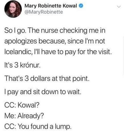 Text - Mary Robinette Kowal @MaryRobinette Sol go. The nurse checking me in apologizes because, since I'm not Icelandic, 'l have to pay for the visit It's 3 krónur. That's 3 dollars at that point. I pay and sit down to wait. CC: Kowal? Me: Already? CC: You found a lump