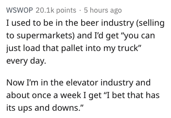 "Text - WSWOP 20.1k points 5 hours ago I used to be in the beer industry (selling to supermarkets) and I'd get ""you can just load that pallet into my truck"" every day. Now I'm in the elevator industry and about once a week I get ""I bet that has its ups and downs."""