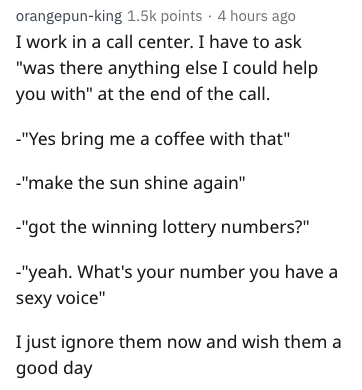 "Text - orangepun-king 1.5k points 4 hours ago I work in a call center. I have to ask ""was there anything else I could help you with"" at the end of the call. ""Yes bring me a coffee with that"" make the sun shine again"" -""got the winning lottery numbers?"" ""yeah. What's your number you have a sexy voice"" I just ignore them now and wish them a good day"