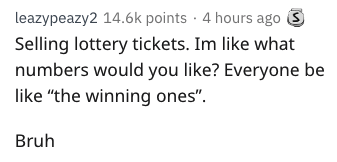 "Text - leazypeazy2 14.6k points 4 hours ago Selling lottery tickets. Im like what numbers would you like? Everyone be like ""the winning ones"" Bruh"