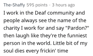 "Text - The-Shaffy 595 points 3 hours ago I work in the Deaf community and people always see the name of the charity I work for and say ""Pardon?""