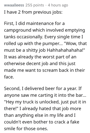 "Text - wwaalleess 255 points 4 hours ago I have 2 from previous jobs: First, I did maintenance for a campground which involved emptying tanks occasionally. Every single time I rolled up with the pumpe... ""Wow, that must be a shitty job Hahhahahahaha!"" It was already the worst part of an otherwise decent job and this just made me want to scream back in their face Second, I delivered beer for a year. If anyone saw me carting it into the bar... ""Hey my truck is unlocked, just put it in there!"" I al"