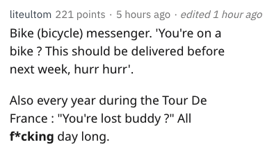 "Text - liteultom 221 points 5 hours ago edited 1 hour ago Bike (bicycle) messenger. 'You're on a bike? This should be delivered before next week, hurr hurr' Also every year during the Tour De France ""You're lost buddy ?"" All f*cking day long."