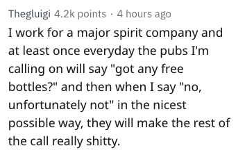 "Text - Thegluigi 4.2k points 4 hours ago I work for a major spirit company and at least once everyday the pubs I'm calling on will say ""got any free bottles?"" and then when I say ""no, unfortunately not"" in the nicest possible way, they will make the rest of the call really shitty."
