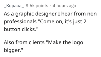 "Text - _Kopapa_ 8.6k points 4 hours ago As a graphic designer I hear from non professionals ""Come on, it's just 2 button clicks."" Also from clients ""Make the logo bigger."""
