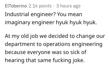 Text - EIToberino 2.1k points 3 hours ago Industrial engineer? You mean imaginary engineer hyuk hyuk hyuk. At my old job we decided to change our department to operations engineering because everyone was so sick of hearing that same fucking joke.