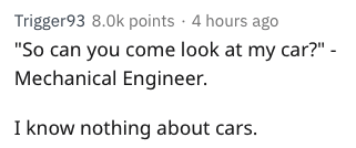 "Text - Trigger93 8.0k points 4 hours ago ""So can you come look at my car?"" - Mechanical Engineer. I know nothing about cars."