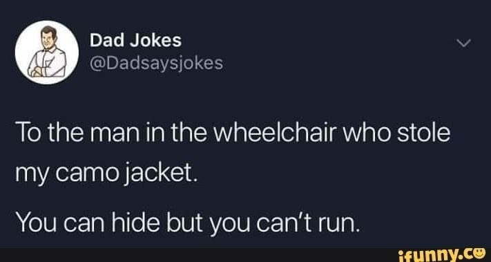 Text - Dad Jokes @Dadsaysjokes To the man in the wheelchair who stole my camo jacket. You can hide but you can't run. ifunny.co