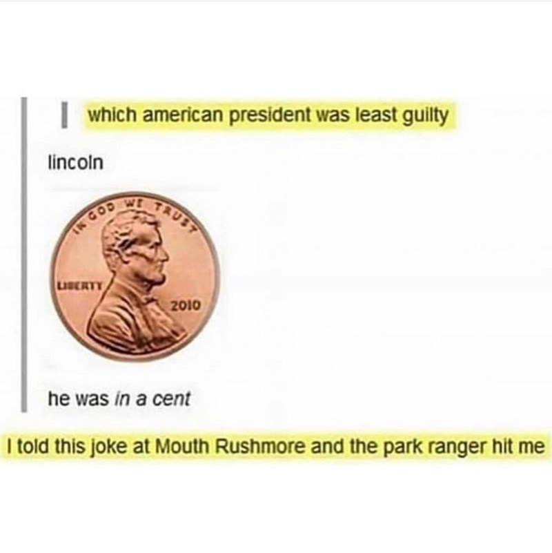 Text - which american president was least guilty lincoln TAUST INGOD LISERT 2010 he was in a cent I told this joke at Mouth Rushmore and the park ranger hit me