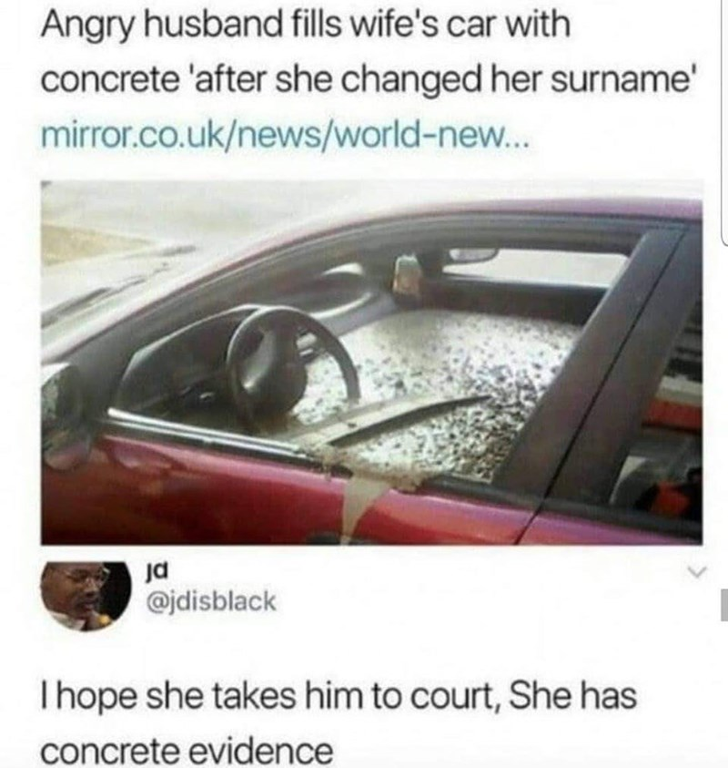Vehicle door - Angry husband fills wife's car with concrete 'after she changed her surname' mirror.co.uk/news/world-new... @jdisblack I hope she takes him to court, She has concrete evidence
