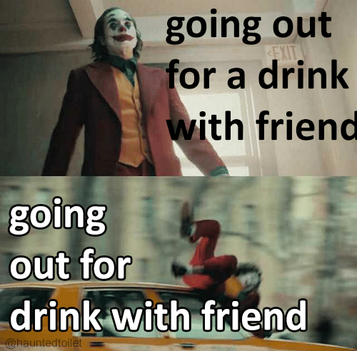 Internet meme - going out for a drink with friend EXIT going out for drink with friend @hauntedtoilet
