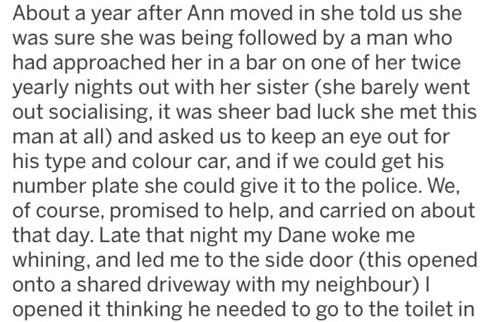 Text - About a year after Ann moved in she told us she was sure she was being followed by a man who had approached her in a bar on one of her twice yearly nights out with her sister (she barely went out socialising, it was sheer bad luck she met this man at all) and asked us to keep an eye out for his type and colour car, and if we could get his number plate she could give it to the police. We, of course, promised to help, and carried on about that day. Late that night my Dane woke me whining, a
