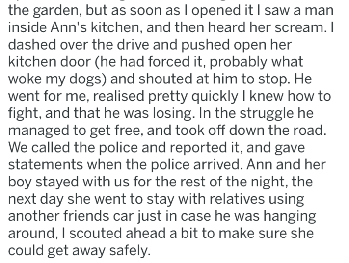 Text - the garden, but as soon as l opened it I saw a man inside Ann's kitchen, and then heard her scream. I dashed over the drive and pushed open her kitchen door (he had forced it, probably what woke my dogs) and shouted at him to stop. He went for me, realised pretty quickly I knew how to fight, and that he was losing. In the struggle he managed to get free, and took off down the road. We called the police and reported it, and gave statements when the police arrived. Ann and her boy stayed wi
