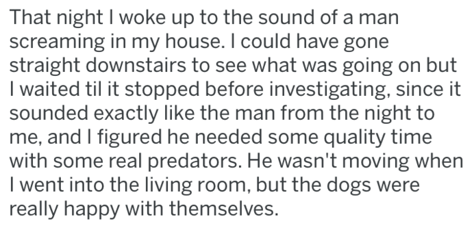 Text - That night I woke up to the sound of screaming in my house. I could have gone straight downstairs to see what was going on but I waited til it stopped before investigating, since it sounded exactly like the man from the night to me, and I figured he needed some quality time with some real predators. He wasn't moving when I went into the living room, but the dogs were really happy with themselves.