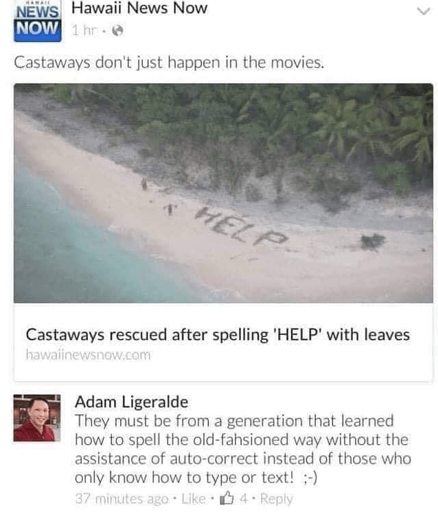 Text - NEWS Hawaii News Now NOW 1 hr Castaways don't just happen in the movies. HELP Castaways rescued after spelling 'HELP' with leaves hawaiinewsnow.com Adam Ligeralde They must be from a generation that learned how to spell the old-fahsioned way without the assistance of auto-correct instead of those who only know how to type or text!- 37 minutes ago Like 4 Reply