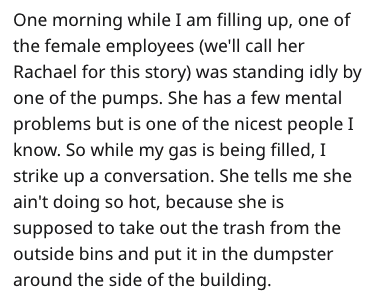 Text - One morning while I am filling up, one of the female employees (we'll call her Rachael for this story) was standing idly by one of the pumps. She has a few mental problems but is one of the nicest people I know. So while my gas is being filled, I strike up a conversation. She tells me she ain't doing so hot, because she is supposed to take out the trash from the outside bins and put it in the dumpster around the side of the building.