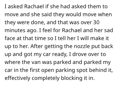 Text - I asked Rachael if she had asked them to move and she said they would move when they were done, and that was over 30 minutes ago. I feel for Rachael and her sad face at that time so I tell her I will make it up to her. After getting the nozzle put back up and got my car ready, I drove over to where the van was parked and parked my car in the first open parking spot behind it, effectively completely blocking it in.